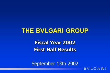 THE BVLGARI GROUP Fiscal Year 2002 First Half Results September 13th 2002.