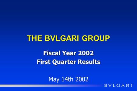 THE BVLGARI GROUP Fiscal Year 2002 First Quarter Results May 14th 2002.