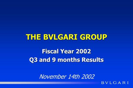 THE BVLGARI GROUP Fiscal Year 2002 Q3 and 9 months Results November 14th 2002.