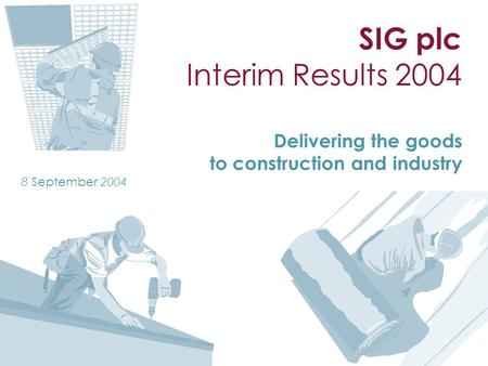 SIG plc Interim Results 2004 Delivering the goods to construction and industry 8 September 2004.