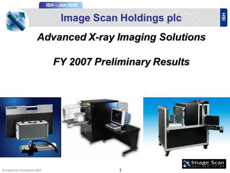 ISH ISH – Jan 2008 © Image Scan Holdings plc, 2008 1 Image Scan Holdings plc Advanced X-ray Imaging Solutions FY 2007Preliminary Results FY 2007 Preliminary.