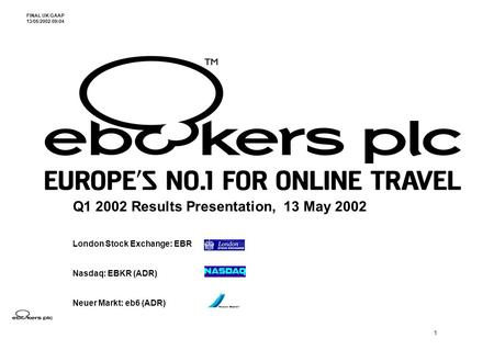 1 Q1 2002 Results Presentation, 13 May 2002 London Stock Exchange: EBR Nasdaq: EBKR (ADR) Neuer Markt: eb6 (ADR) FINAL UK GAAP 13/05/2002 09:04.