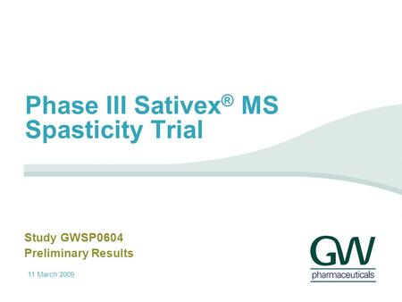 11 March 2009 Phase III Sativex ® MS Spasticity Trial Study GWSP0604 Preliminary Results.