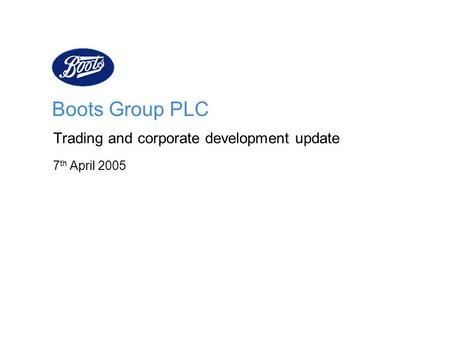 Boots Group PLC Trading and corporate development update 7 th April 2005.