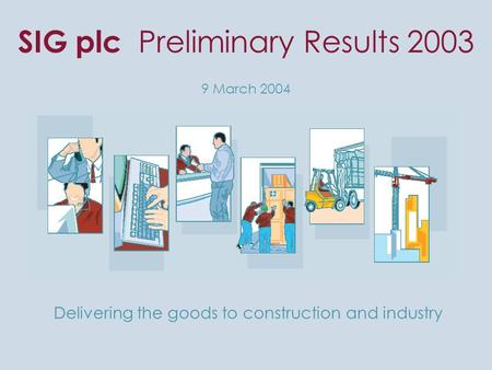 SIG plc Preliminary Results 2003 9 March 2004 Delivering the goods to construction and industry.