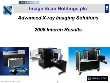 ISH ISH – June 2008 © Image Scan Holdings plc, 2008 1 Image Scan Holdings plc Advanced X-ray Imaging Solutions 2008Interim Results 2008 Interim Results.