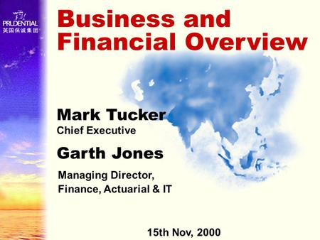 Business and Financial Overview Mark Tucker Chief Executive Managing Director, Finance, Actuarial & IT Garth Jones 15th Nov, 2000.