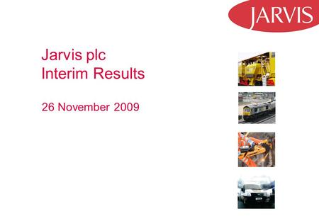 Jarvis plc Interim Results 26 November 2009. 2 Strategic Highlights Continued focus on Rail, Plant and Freight Difficult trading conditions in first half.