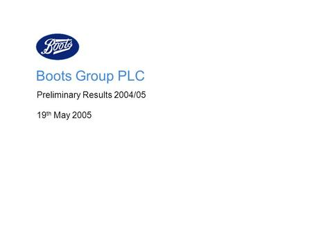 Boots Group PLC Preliminary Results 2004/05 19 th May 2005.