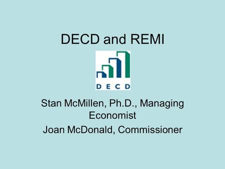 DECD and REMI Stan McMillen, Ph.D., Managing Economist Joan McDonald, Commissioner.