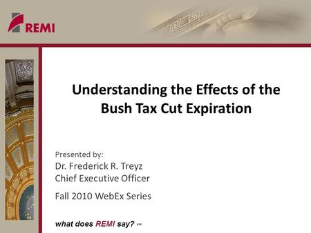 What does REMI say? sm Understanding the Effects of the Bush Tax Cut Expiration Presented by: Dr. Frederick R. Treyz Chief Executive Officer Fall 2010.