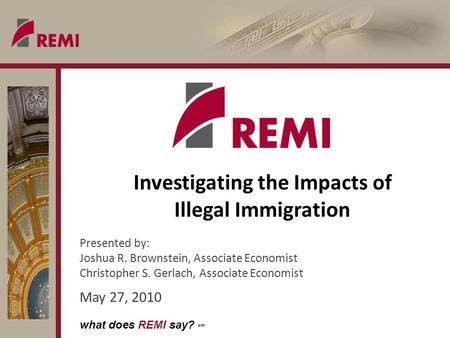 What does REMI say? sm Investigating the Impacts of Illegal Immigration Presented by: Joshua R. Brownstein, Associate Economist Christopher S. Gerlach,