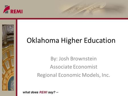 What does REMI say? sm Oklahoma Higher Education By: Josh Brownstein Associate Economist Regional Economic Models, Inc.