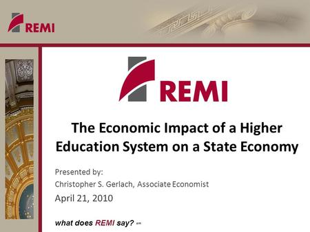 What does REMI say? sm The Economic Impact of a Higher Education System on a State Economy Presented by: Christopher S. Gerlach, Associate Economist April.