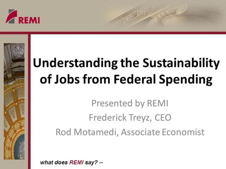 What does REMI say? sm Understanding the Sustainability of Jobs from Federal Spending Presented by REMI Frederick Treyz, CEO Rod Motamedi, Associate Economist.