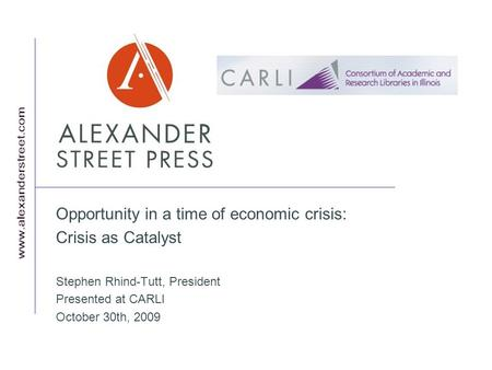 Opportunity in a time of economic crisis: Crisis as Catalyst Stephen Rhind-Tutt, President Presented at CARLI October 30th, 2009.