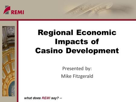 What does REMI say? sm Regional Economic Impacts of Casino Development Presented by: Mike Fitzgerald.