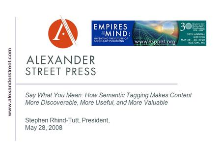 Say What You Mean: How Semantic Tagging Makes Content More Discoverable, More Useful, and More Valuable Stephen Rhind-Tutt, President, May 28, 2008.