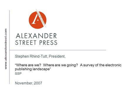 Stephen Rhind-Tutt, President, Where are we? Where are we going? A survey of the electronic publishing landscape SSP November, 2007.