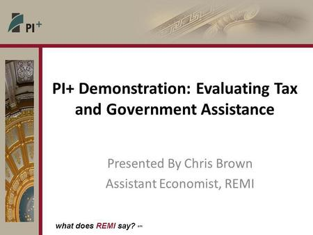 What does REMI say? sm PI+ Demonstration: Evaluating Tax and Government Assistance Presented By Chris Brown Assistant Economist, REMI.