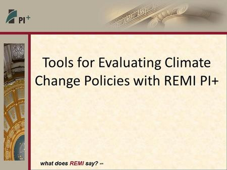 What does REMI say? sm Tools for Evaluating Climate Change Policies with REMI PI+