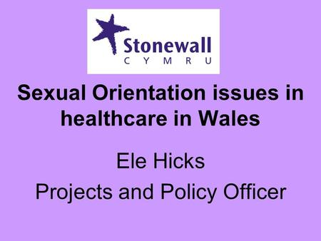 Sexual Orientation issues in healthcare in Wales Ele Hicks Projects and Policy Officer.