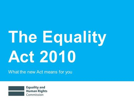 The Equality Act 2010 What the new Act means for you.