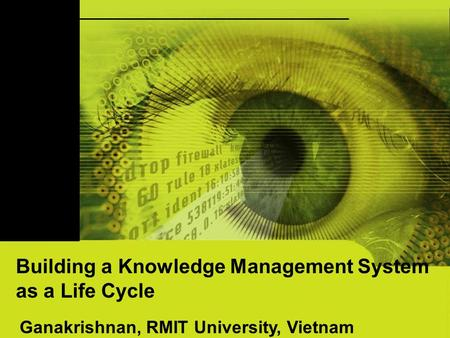 Building a Knowledge Management System as a Life Cycle Ganakrishnan, RMIT University, Vietnam.