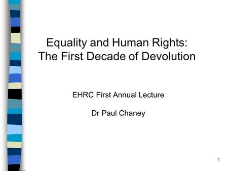 1 Equality and Human Rights: The First Decade of Devolution EHRC First Annual Lecture Dr Paul Chaney.