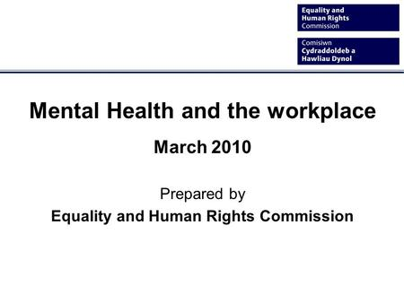 Mental Health and the workplace March 2010 Prepared by Equality and Human Rights Commission.