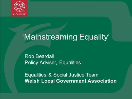 Mainstreaming Equality Rob Beardall Policy Adviser, Equalities Equalities & Social Justice Team Welsh Local Government Association.
