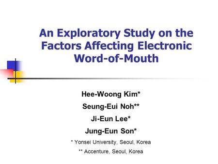 An Exploratory Study on the Factors Affecting Electronic Word-of-Mouth Hee-Woong Kim* Seung-Eui Noh** Ji-Eun Lee* Jung-Eun Son* * Yonsei University, Seoul,