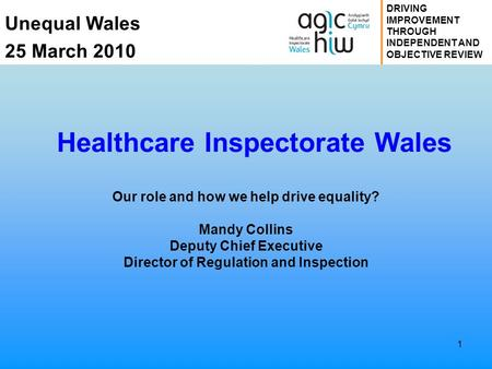 Unequal Wales 25 March 2010 DRIVING IMPROVEMENT THROUGH INDEPENDENT AND OBJECTIVE REVIEW 1 Healthcare Inspectorate Wales Our role and how we help drive.