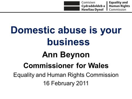 Domestic abuse is your business Ann Beynon Commissioner for Wales Equality and Human Rights Commission 16 February 2011.