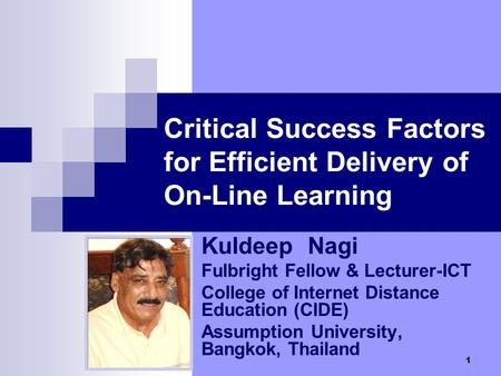 1 Critical Success Factors for Efficient Delivery of On-Line Learning Kuldeep Nagi Fulbright Fellow & Lecturer-ICT College of Internet Distance Education.