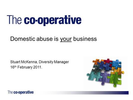 1. Domestic abuse is your business Stuart McKenna, Diversity Manager 16 th February 2011.