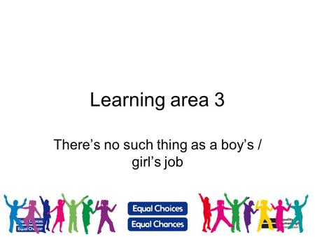 1 Learning area 3 Theres no such thing as a boys / girls job.