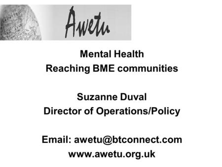 Mental Health Reaching BME communities Suzanne Duval Director of Operations/Policy