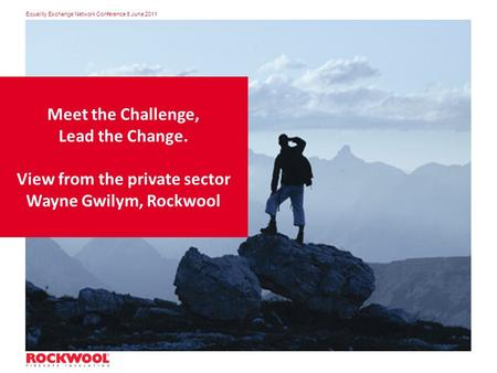 Equality Exchange Network Conference 8 June 2011 Meet the Challenge, Lead the Change. View from the private sector Wayne Gwilym, Rockwool.