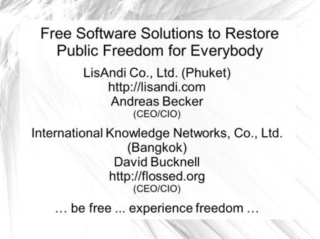 Free Software Solutions to Restore Public Freedom for Everybody LisAndi Co., Ltd. (Phuket)  Andreas Becker (CEO/CIO) International Knowledge.