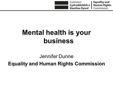 Mental health is your business Jennifer Dunne Equality and Human Rights Commission.