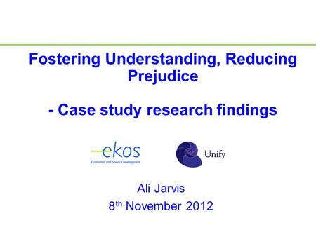Ali Jarvis 8 th November 2012 Fostering Understanding, Reducing Prejudice - Case study research findings.