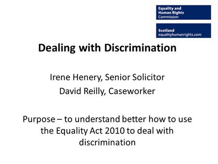 Dealing with Discrimination Irene Henery, Senior Solicitor David Reilly, Caseworker Purpose – to understand better how to use the Equality Act 2010 to.