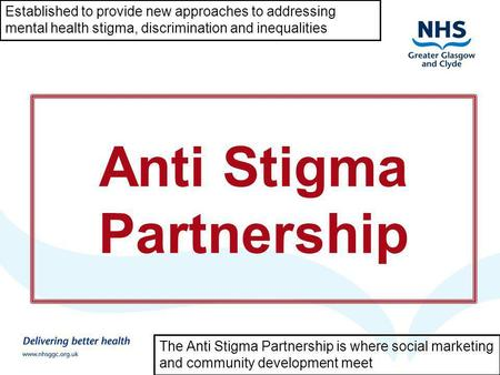 Mental Health Improvement in Scotland and NHS GG&C Anti Stigma Partnership Established to provide new approaches to addressing mental health stigma, discrimination.