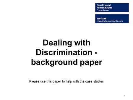 Dealing with Discrimination - background paper Please use this paper to help with the case studies 1.