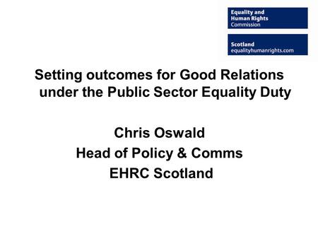 Setting outcomes for Good Relations under the Public Sector Equality Duty Chris Oswald Head of Policy & Comms EHRC Scotland.