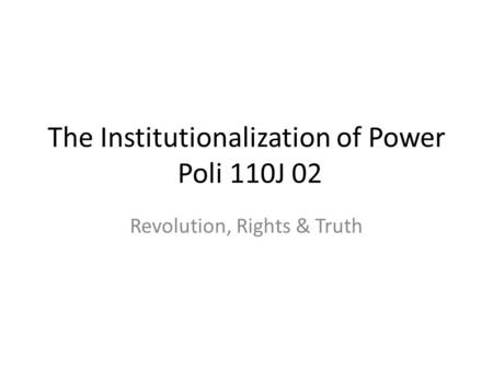 The Institutionalization of Power Poli 110J 02 Revolution, Rights & Truth.