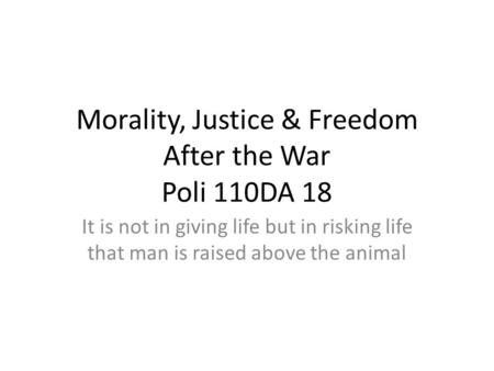 Morality, Justice & Freedom After the War Poli 110DA 18 It is not in giving life but in risking life that man is raised above the animal.