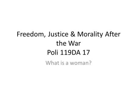 Freedom, Justice & Morality After the War Poli 119DA 17 What is a woman?