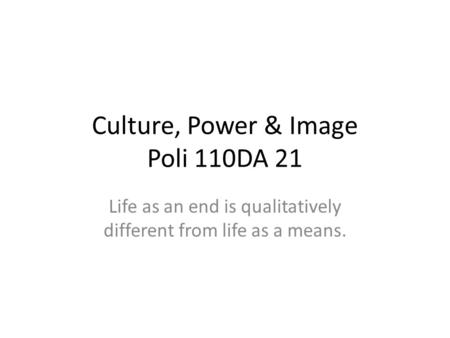 Culture, Power & Image Poli 110DA 21 Life as an end is qualitatively different from life as a means.